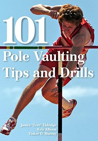 101 Pole Vaulting Tips and Drills  by  James Eldridge