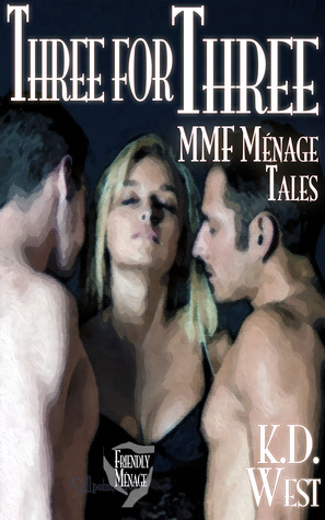 Three for Three: A Trio of Friendly MMF Ménage Tales... Plus! K.D. West