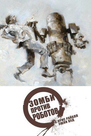Зомби против Роботов. Полное издание  by  Chris Ryall