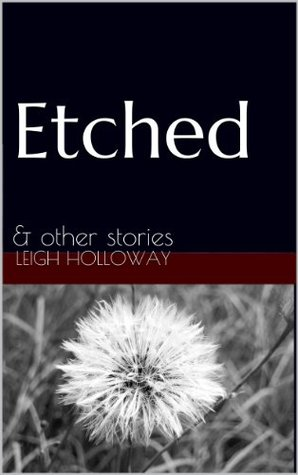 Etched: & other stories  by  Leigh Holloway