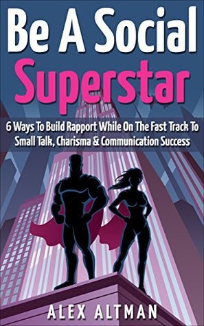 Be A Social Superstar: 6 Ways To Build Rapport While On The Fast Track to Small Talk, Conversation Control, Charisma and Communication Success Alex Altman