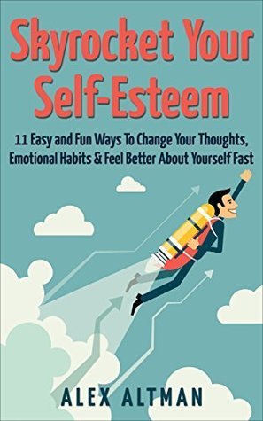 Skyrocket Your Self-Esteem: 16 Easy and Fun Ways To Change Your Thoughts, Emotional Habits and Feel Better About Yourself Fast  by  Alex Altman