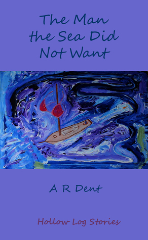 The Man the Sea Did Not Want  by  A.R. Dent