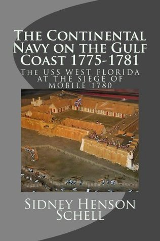 The Continental Navy on the Gulf Coast 1775-1781: The USS West Florida at the Siege of Mobile 1780 Sidney Schell