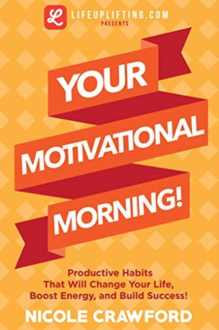 Your Motivational Morning!: Productive Habits That Will Change Your Life, Boost Energy, and Build Success! (Habits-Lose Weight-Energy-Health-Change-Boost-Success-Body-Soul-Confidence-Determination-Life-Live) ...  by  Nicole Crawford
