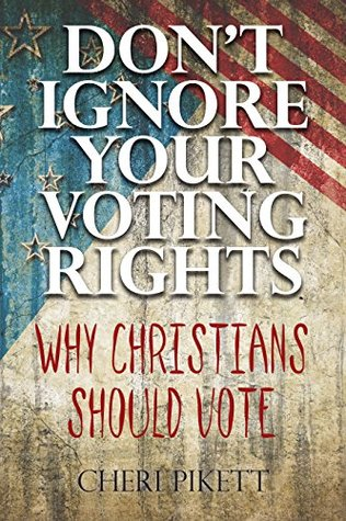 Dont Ignore Your Voting Rights: Why Christians Should Vote  by  Cheri Pikett