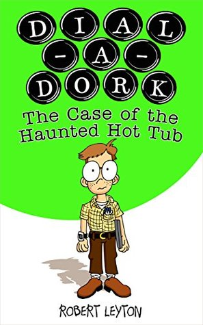 DIAL-A-DORK: The Case of the Haunted Hot Tub  by  Robert Leyton