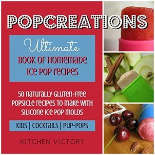 PopCreations Ultimate Book Of Homemade Ice Pop Recipes: 50 Naturally Gluten Free Popsicle Recipes To Make With Silicone Ice Pop Molds - Kids | Cocktails ... (Popsicle Cookbooks, Popsicle Recipes 1)  by  Kitchen Victory