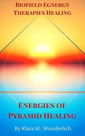 Biofield Egnergy Therapies Healing : Energies of Pyramid Healing  by  Klara M. Wunderlich