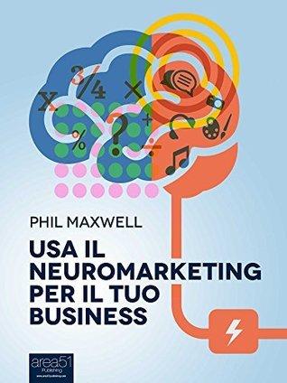 Usa il neuromarketing per il tuo business Phil Maxwell
