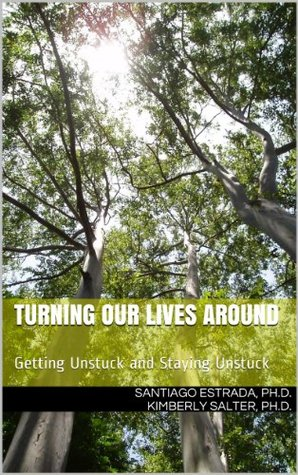Turning Our Lives Around: Getting Unstuck and Staying Unstuck  by  Santiago Estrada