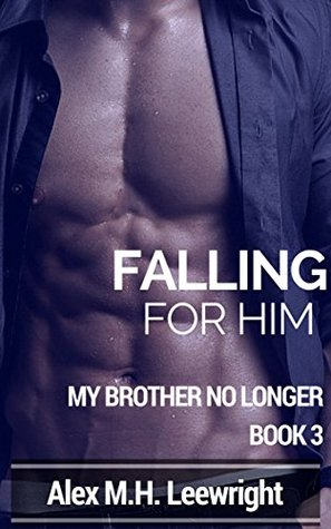Falling For Him: My Brother No Longer Book 3 Alex M.H. Leewright