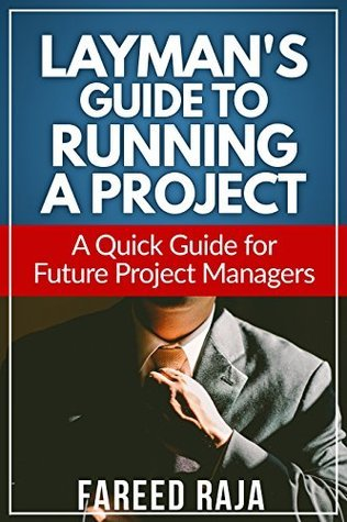 Laymans Guide to Running a Project: A Quick Guide to Future Project Managers (Laymans Project Management Guides Book 4) Fareed Raja