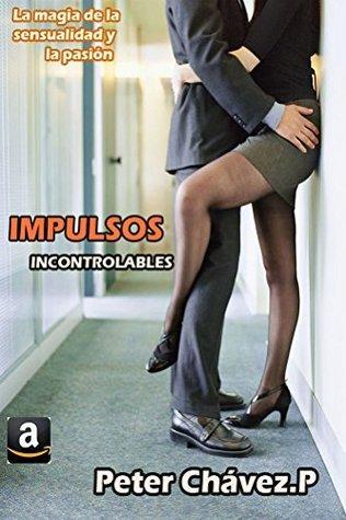 Impulsos: incontrolables (Impulsos incontrolables nº 1) Peter Chávez P.