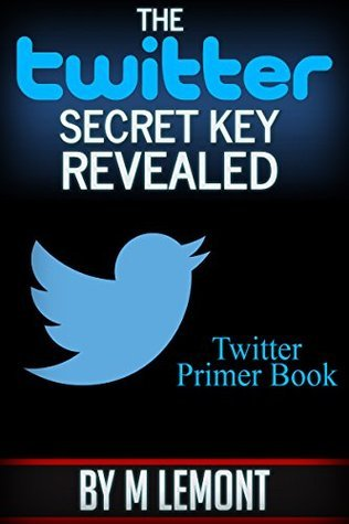 The Twitter Secret Key Revealed: Twitter Primer Book  by  M. LeMont
