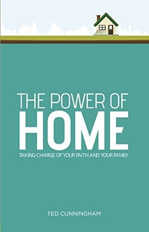 The Power of Home: Taking Charge of Your Faith and Your Family Ted Cunningham