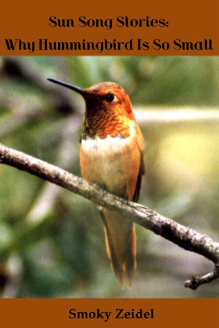 Sun Songs Stories Why Hummingbird Is So Small Smoky Zeidel