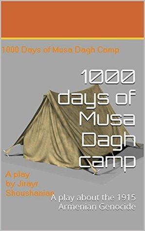 1000 days of Musa Dagh camp: A play about the 1915 Armenian Genocide Jirayr Shoushanyan