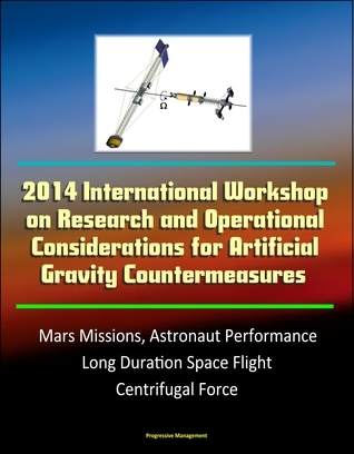 2014 International Workshop on Research and Operational Considerations for Artificial Gravity Countermeasures: Mars Missions, Astronaut Performance, Long Duration Space Flight, Centrifugal Force  by  Progressive Management