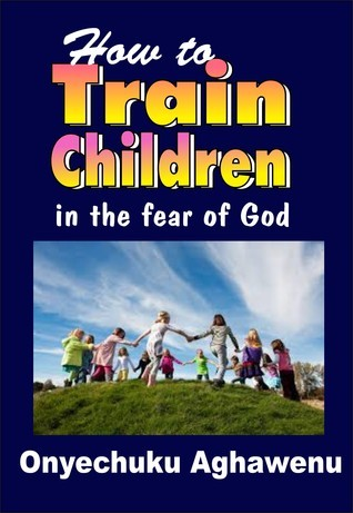 How To Train Children In The Fear Of God  by  Onyechuku Aghawenu