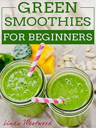 Green Smoothies For Beginners: 29 Ways to Add Green Smoothies to YOUR Life! Linda Westwood