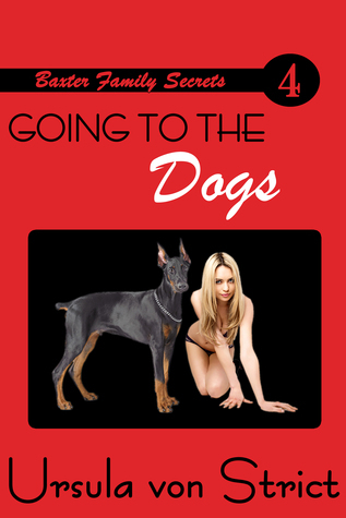 Going to the Dogs: Baxter Family Secrets, Book 4  by  Ursula von Strict