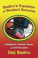 Badirus Equation of Student Success : Intelligence, Common Sense, and Self-Discipline Deji Badiru