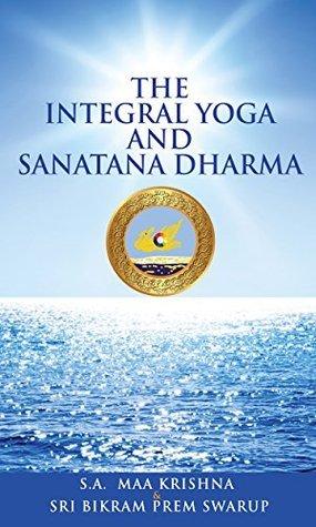 The Integral Yoga and Sanatana Dharma Maa Krishna Sri Aurobindo