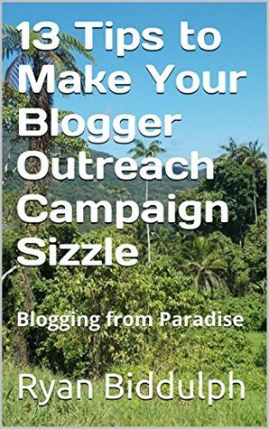 13 Tips to Make Your Blogger Outreach Campaign Sizzle: Blogging from Paradise  by  Ryan Biddulph