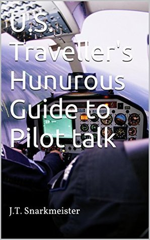 U.S. Travellers Humurous Guide to Pilot talk J.T. Snarkmeister