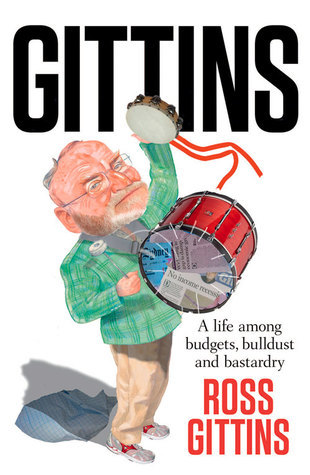 Gittins: A Life of Budgets, Bulldust and Bastardry Ross Gittins