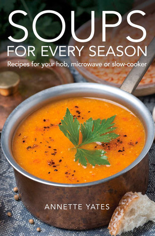 Soups for Every Season: Recipes for Your Hob, Microwave or Slow-Cooker  by  Annette Yates