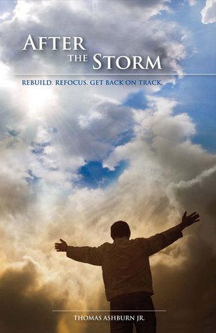 After The Storm: Rebuild. Refocus. Get Back On Track Thomas Ashburn Jr.