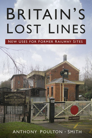 Britains Lost Lines: New Uses for Former Railway Sites  by  Anthony Poulton-Smith