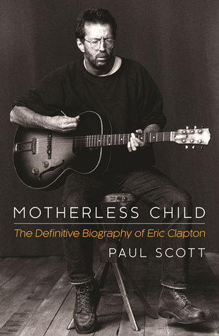 Motherless Child: The Definitive Biography of Eric Clapton  by  Paul Scott