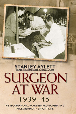 Surgeon at War: The Second World War Seen From Operating Tables Behind the Front Line  by  Stanley Aylett