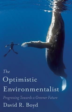 The Optimistic Environmentalist: Progressing Toward a Greener Future David R. Boyd