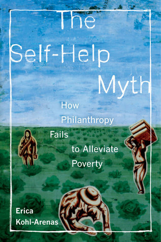 The Self-Help Myth: How Philanthropy Fails to Alleviate Poverty  by  Erica Kohl-Arenas