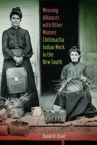 Weaving Alliances with Other Women: Chitimacha Indian Work in the New South  by  Daniel H. Usner