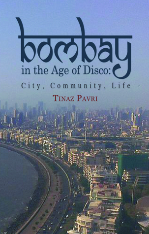 Bombay in the Age of Disco: City, Community, Life  by  Tinaz Pavri