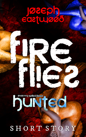 Fireflies (Hunted: Over My Spilled Blood, #3) Joseph Eastwood