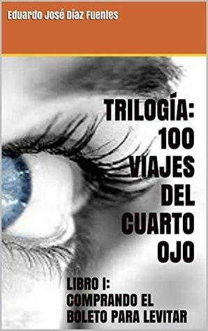 TRILOGÍA: 100 VIAJES DEL CUARTO OJO: LIBRO I: COMPRANDO EL BOLETO PARA LEVITAR  by  EDUARDO JOSÉ DÍAZ FUENTES