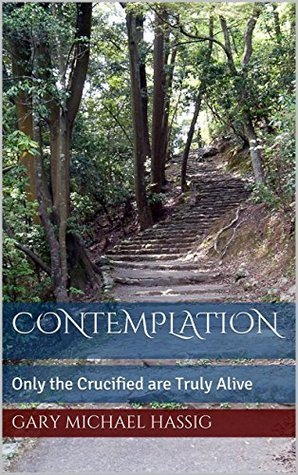 Contemplation: Only the Crucified are Truly Alive Gary Michael Hassig