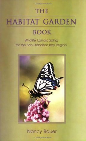The Habitat Garden Book: Wildlife Landscaping for the San Francisco Bay Region Nancy Bauer