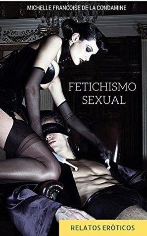 Fetichismo Sexual: La Pasión y el Placer de lo Prohibido Michelle Francoise De La Condamine