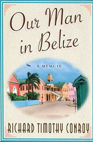 Our Man In Belize: A Memoir  by  Richard Timothy Conroy