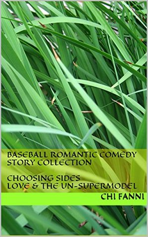 Baseball Romantic Comedy Story Collection: Choosing Sides Love & the Un-supermodel  by  Chi Fanni