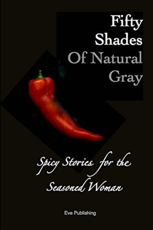 Fifty Shades of Natural Gray: Spicy Stories for the Seasoned Woman Eve Publishing