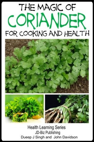 The Magic of Coriander For Cooking and Healing (Health Learning Series Book 64) John Davidson