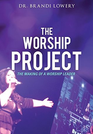 The Worship Project: The Making of a Worship Leader  by  Dr. Brandi Lowery